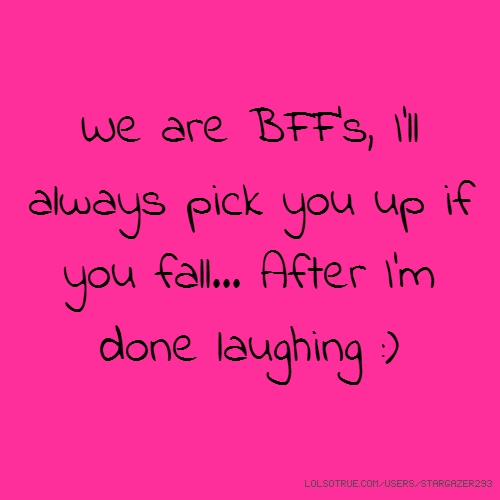 We are BFF's, I'll always pick you up if you fall... After I'm done laughing :)