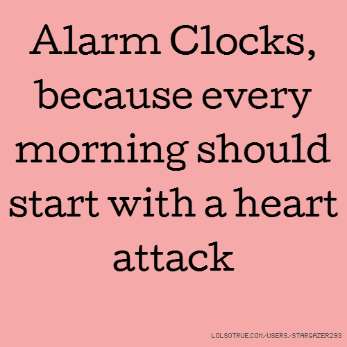 Alarm Clocks, because every morning should start with a heart attack