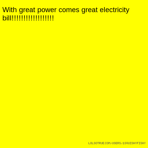 With great power comes great electricity bill!!!!!!!!!!!!!!!!!!