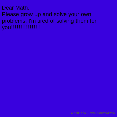 Dear Math, Please grow up and solve your own problems, I'm tired of solving them for you!!!!!!!!!!!!!!!!