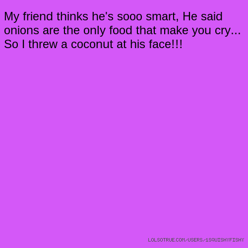 My friend thinks he's sooo smart, He said onions are the only food that make you cry... So I threw a coconut at his face!!!