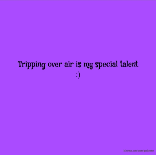 Tripping over air is my special talent :)