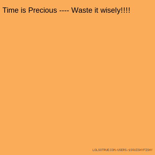 Time is Precious ---- Waste it wisely!!!!