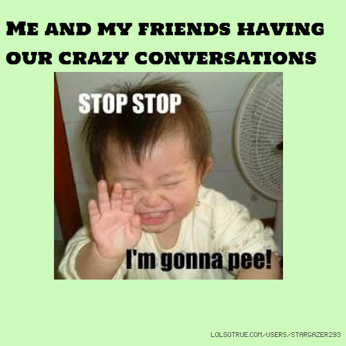 Me and my friends having our crazy conversations