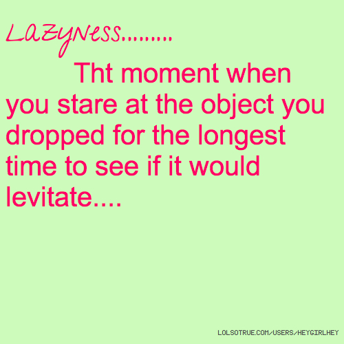 Lazyness......... Tht moment when you stare at the object you dropped for the longest time to see if it would levitate....