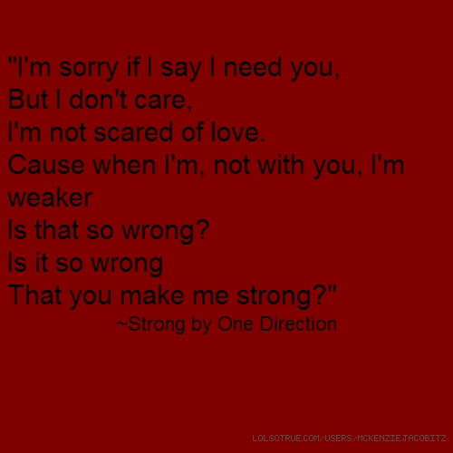 """I'm sorry if I say I need you, But I don't care, I'm not scared of love. Cause when I'm, not with you, I'm weaker Is that so wrong? Is it so wrong That you make me strong?"" ~Strong by One Direction"