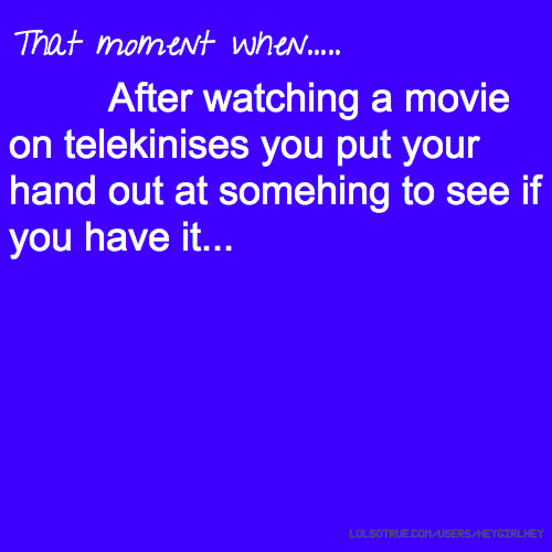 That moment when..... After watching a movie on telekinises you put your hand out at somehing to see if you have it...