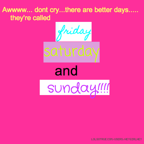 Awwww... dont cry...there are better days..... they're called friday saturday and sunday!!!!