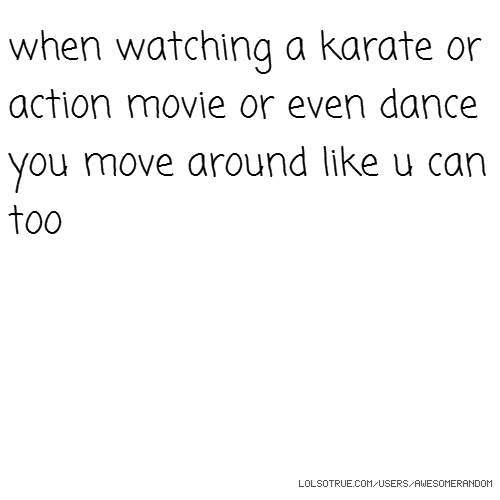 when watching a karate or action movie or even dance you move around like u can too