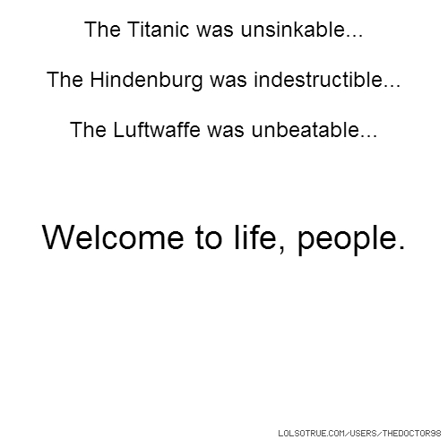The Titanic was unsinkable... The Hindenburg was indestructible... The Luftwaffe was unbeatable... Welcome to life, people.