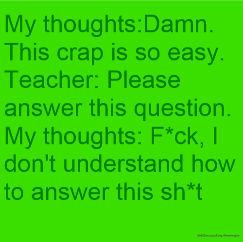 My thoughts:Damn. This crap is so easy. Teacher: Please answer this question. My thoughts: F*ck, I don't understand how to answer this sh*t