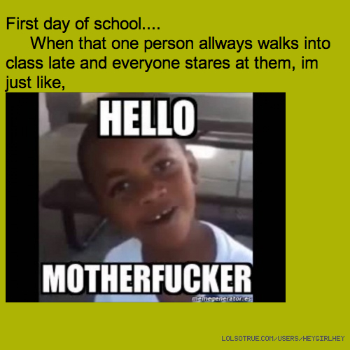 First day of school.... When that one person allways walks into class late and everyone stares at them, im just like,