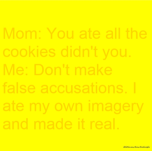 Mom: You ate all the cookies didn't you. Me: Don't make false accusations. I ate my own imagery and made it real.