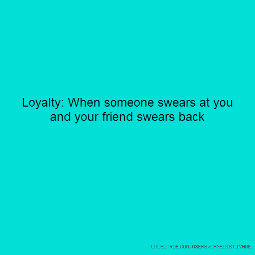 Loyalty: When someone swears at you and your friend swears back