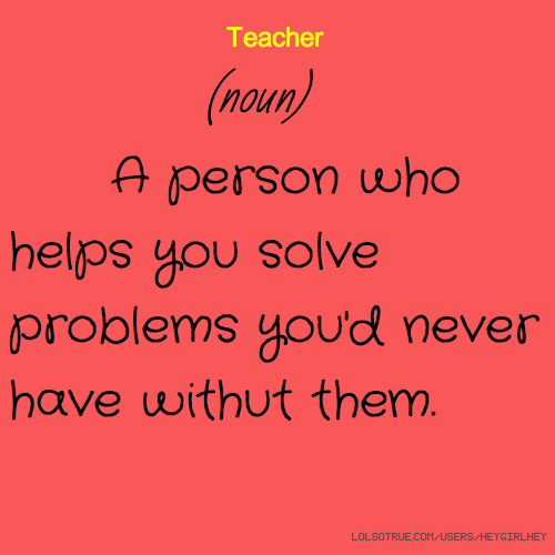 Teacher (noun) A person who helps you solve problems you'd never have withut them.