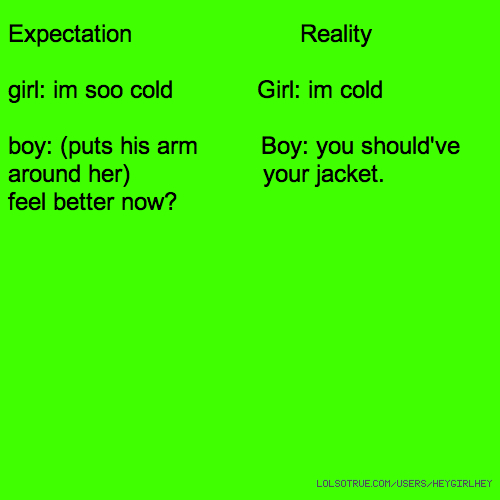 Expectation Reality girl: im soo cold Girl: im cold boy: (puts his arm Boy: you should've around her) your jacket. feel better now?