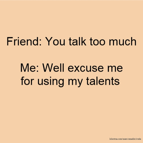 Friend: You talk too much Me: Well excuse me for using my talents