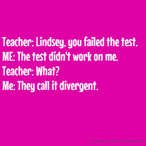 Teacher: Lindsey, you failed the test. ME: The test didn't work on me. Teacher: What? Me: They call it divergent.
