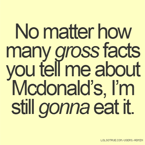 No matter how many gross facts you tell me about Mcdonald's, I'm still gonna eat it.