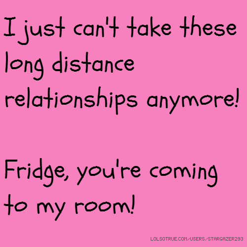 I just can't take these long distance relationships anymore! Fridge, you're coming to my room!