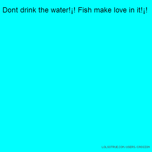 Dont drink the water!¡! Fish make love in it!¡!