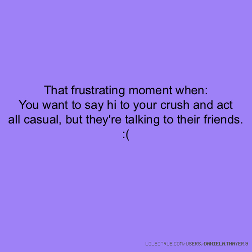 That frustrating moment when: You want to say hi to your crush and act all casual, but they're talking to their friends. :(