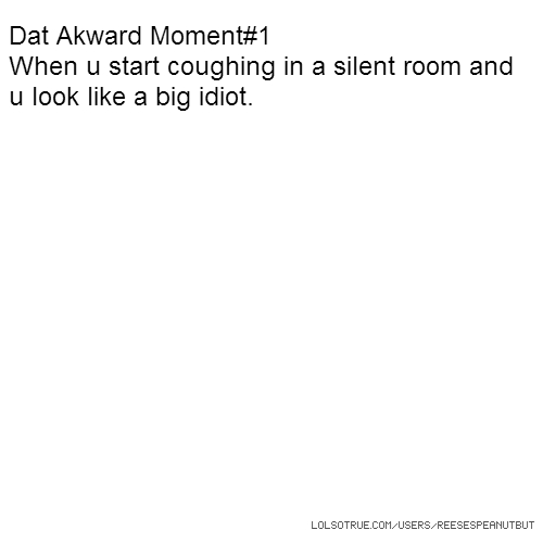 Dat Akward Moment#1 When u start coughing in a silent room and u look like a big idiot.