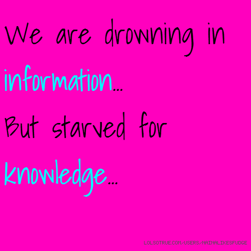 We are drowning in information... But starved for knowledge...