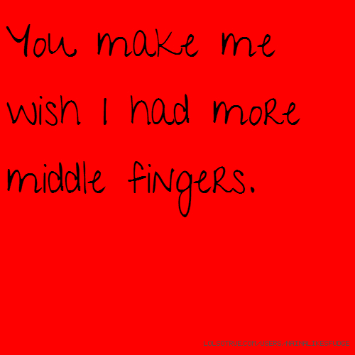 You make me wish I had more middle fingers.