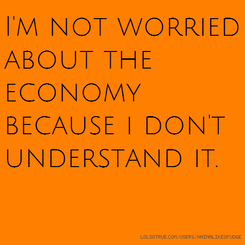 I'm not worried about the economy because i don't understand it.