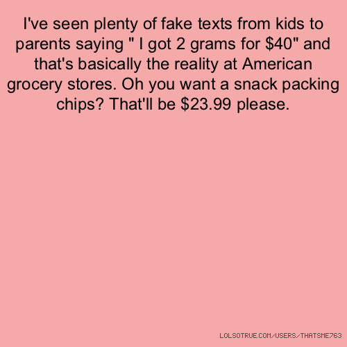 "I've seen plenty of fake texts from kids to parents saying "" I got 2 grams for $40"" and that's basically the reality at American grocery stores. Oh you want a snack packing chips? That'll be $23.99 please."