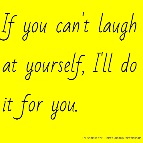 If you can't laugh at yourself, I'll do it for you.