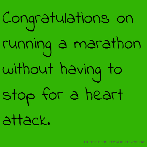 Congratulations on running a marathon without having to stop for a heart attack.