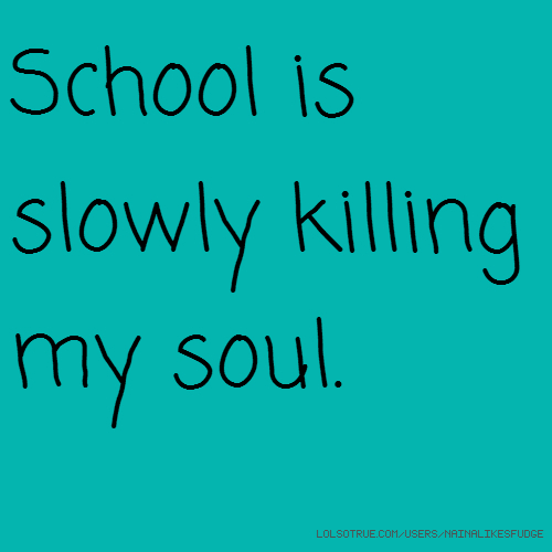 School is slowly killing my soul.