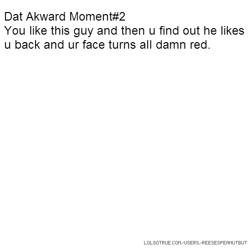 Dat Akward Moment#2 You like this guy and then u find out he likes u back and ur face turns all damn red.