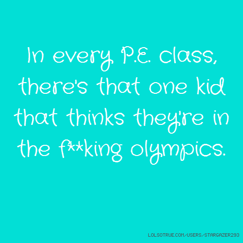 In every P.E. class, there's that one kid that thinks they're in the f**king olympics.