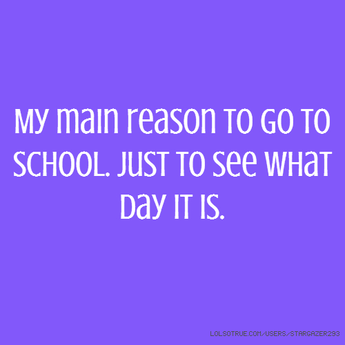 My main reason to go to school. Just to see what day it is.