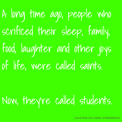 A long time ago, people who scrificed their sleep, family, food, laughter and other joys of life, were called saints. Now, they're called students.