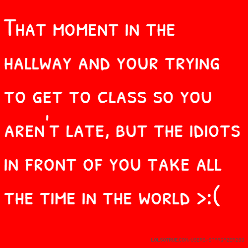 That moment in the hallway and your trying to get to class so you aren't late, but the idiots in front of you take all the time in the world >:(