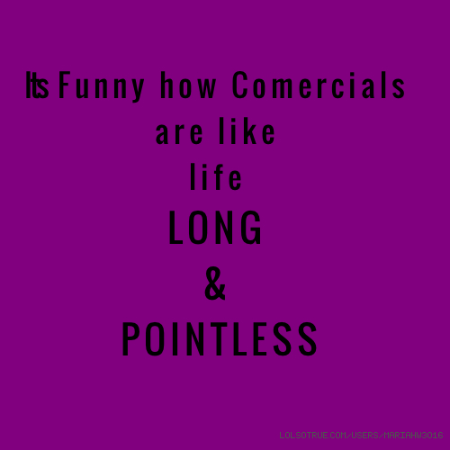 I ts Funny how Comercials are like life LONG & POINTLESS