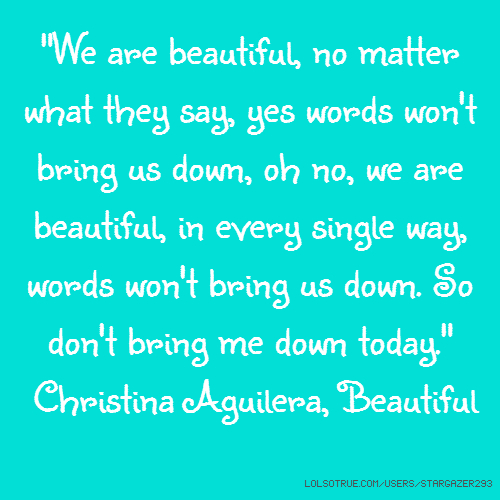 """We are beautiful, no matter what they say, yes words won't bring us down, oh no, we are beautiful, in every single way, words won't bring us down. So don't bring me down today."" Christina Aguilera, Beautiful"