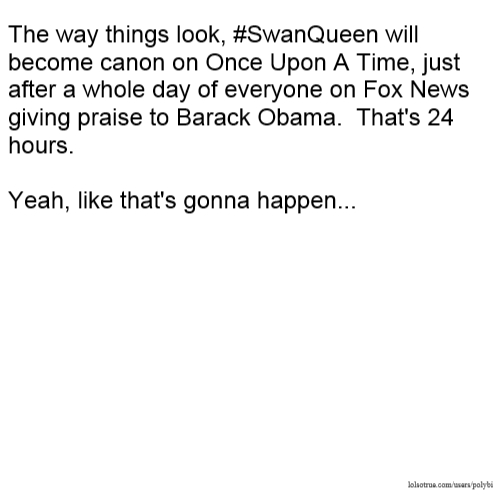 The way things look, #SwanQueen will become canon on Once Upon A Time, just after a whole day of everyone on Fox News giving praise to Barack Obama. That's 24 hours. Yeah, like that's gonna happen...