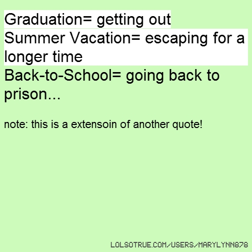 Graduation= getting out Summer Vacation= escaping for a longer time Back-to-School= going back to prison... note: this is a extensoin of another quote!
