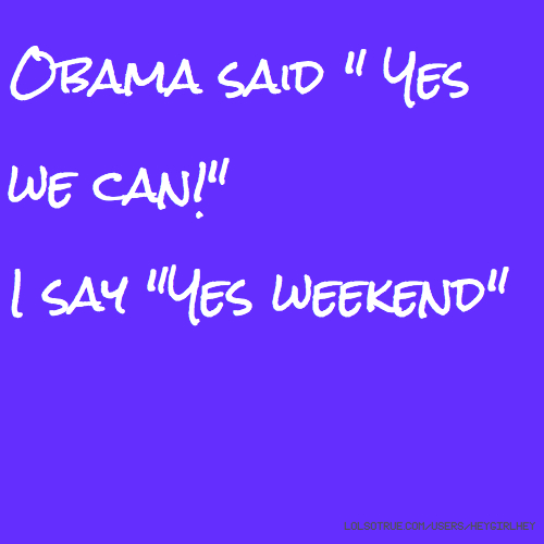 "Obama said "" Yes we can!"" I say ""Yes weekend"""