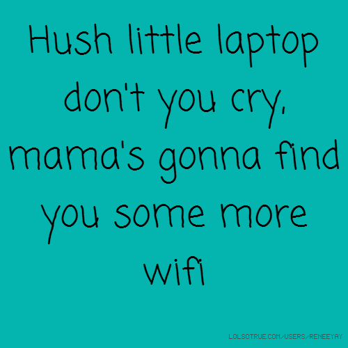 Hush little laptop don't you cry, mama's gonna find you some more wifi