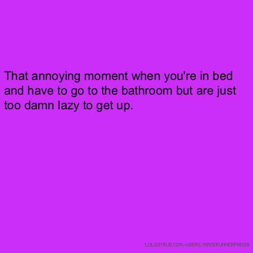 That annoying moment when you're in bed and have to go to the bathroom but are just too damn lazy to get up.