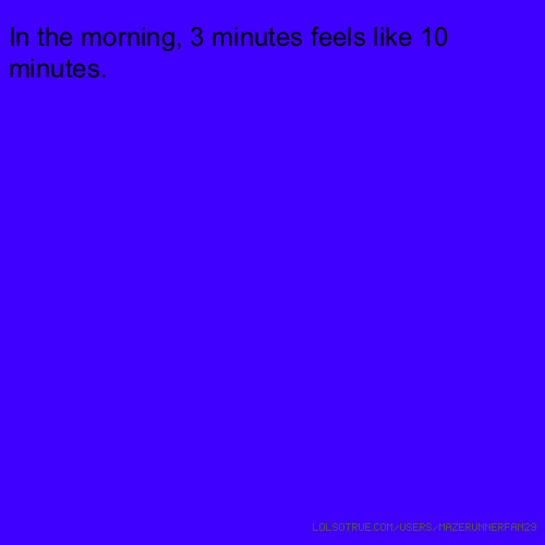 In the morning, 3 minutes feels like 10 minutes.