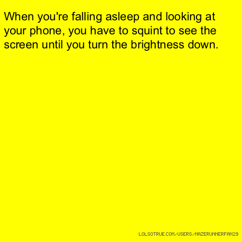 When you're falling asleep and looking at your phone, you have to squint to see the screen until you turn the brightness down.