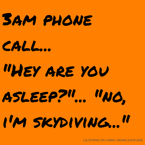 """3am phone call... """"Hey are you asleep?""""... """"no, i'm skydiving..."""""""