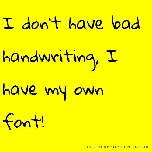 I don't have bad handwriting, I have my own font!